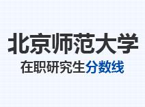 2021年北京师范大学在职研究生分数线