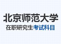2021年北京师范大学在职研究生考试科目