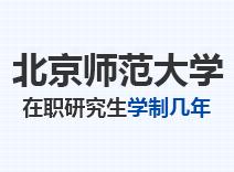 2021年北京师范大学在职研究生学制几年