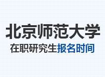 2021年北京师范大学在职研究生报名时间