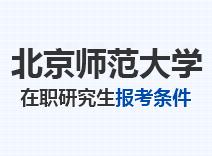 2021年北京师范大学在职研究生报考条件