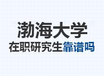 2021年渤海大学在职研究生靠谱吗