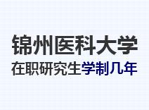 2021年锦州医科大学在职研究生学制几年