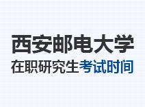 2021年西安邮电大学在职研究生考试时间