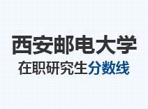 2021年西安邮电大学在职研究生分数线