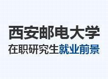 2021年西安邮电大学在职研究生就业前景