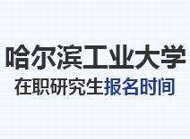2021年哈尔滨工业大学在职研究生报名时间