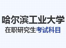 2021年哈尔滨工业大学在职研究生考试科目