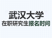 2021年武汉大学在职研究生报名时间