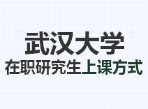 2021年武汉大学在职研究生上课方式