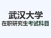 2021年武汉大学在职研究生考试科目