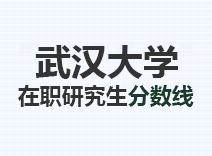 2021年武汉大学在职研究生分数线