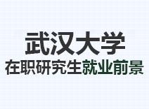 2021年武汉大学在职研究生就业前景