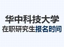2021年华中科技大学在职研究生报名时间