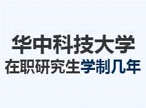 2021年华中科技大学在职研究生学制几年