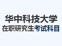 2021年华中科技大学在职研究生考试科目