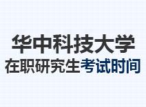 2021年华中科技大学在职研究生考试时间
