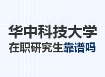 2021年华中科技大学在职研究生靠谱吗