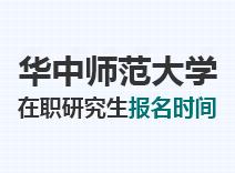 2021年华中师范大学在职研究生报名时间