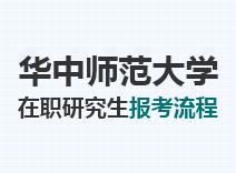 2021年华中师范大学在职研究生报考流程