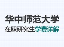 2021年华中师范大学在职研究生学费详解