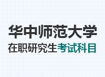 2021年华中师范大学在职研究生考试科目