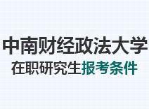 2021年中南财经政法大学在职研究生报考条件
