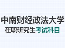 2021年中南财经政法大学在职研究生考试科目