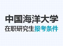 2021年中国海洋大学在职研究生报考条件