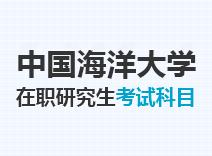 2021年中国海洋大学在职研究生考试科目