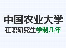 2021年中国农业大学在职研究生学制几年