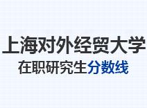 2021年上海对外经贸大学在职研究生分数线