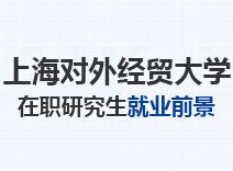 2021年上海对外经贸大学在职研究生就业前景