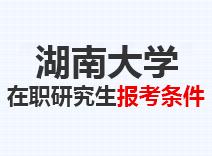 2021年湖南大学在职研究生报考条件
