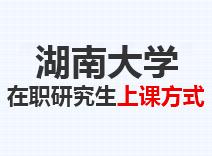 2021年湖南大学在职研究生上课方式