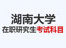 2021年湖南大学在职研究生考试科目
