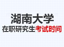 2021年湖南大学在职研究生考试时间