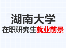 2021年湖南大学在职研究生就业前景