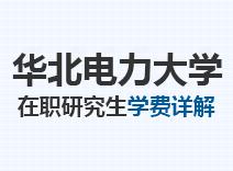 2021年华北电力大学在职研究生学费详解