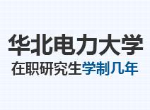 2021年华北电力大学在职研究生学制几年