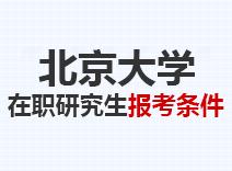 2021年北京大学在职研究生报考条件