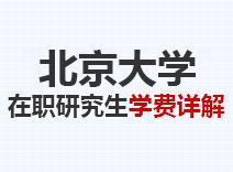2021年北京大学在职研究生学费详解