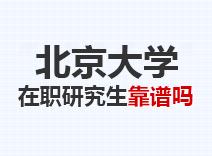 2021年北京大学在职研究生靠谱吗