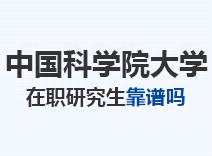 2021年中国科学院大学在职研究生靠谱吗