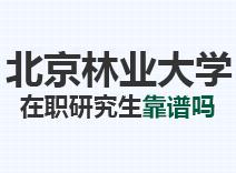 2021年北京林业大学在职研究生靠谱吗