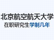 2021年北京航空航天大学在职研究生学制几年