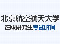 2021年北京航空航天大学在职研究生考试时间