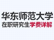 2021年华东师范大学在职研究生学费详解