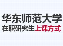 2021年华东师范大学在职研究生上课方式