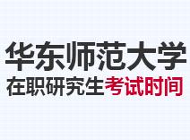 2021年华东师范大学在职研究生考试时间